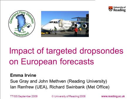© University of Reading 2008www.reading.ac.ukTTISS September 2009 Impact of targeted dropsondes on European forecasts Emma Irvine Sue Gray and John Methven.