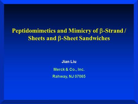 Peptidomimetics and Mimicry of  -Strand / Sheets and  -Sheet Sandwiches Jian Liu Merck & Co., Inc. Rahway, NJ 07065.
