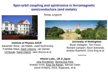 Spin-orbit coupling and spintronics in ferromagnetic semiconductors (and metals) Tomas Jungwirth University of Nottingham Bryan Gallagher, Tom Foxon, Richard.