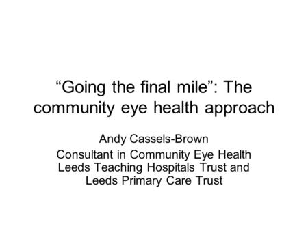 """Going the final mile"": The community eye health approach Andy Cassels-Brown Consultant in Community Eye Health Leeds Teaching Hospitals Trust and Leeds."