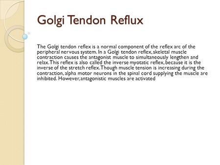 Golgi Tendon Reflux The Golgi tendon reflex is a normal component of the reflex arc of the peripheral nervous system. In a Golgi tendon reflex, skeletal.