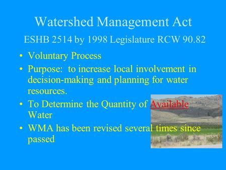Watershed Management Act ESHB 2514 by 1998 Legislature RCW 90.82 Voluntary Process Purpose: to increase local involvement in decision-making and planning.