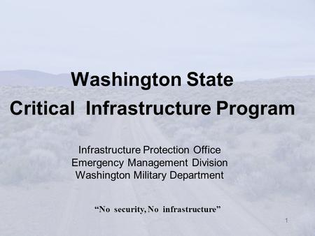 "1 Washington State Critical Infrastructure Program ""No security, No infrastructure"" Infrastructure Protection Office Emergency Management Division Washington."
