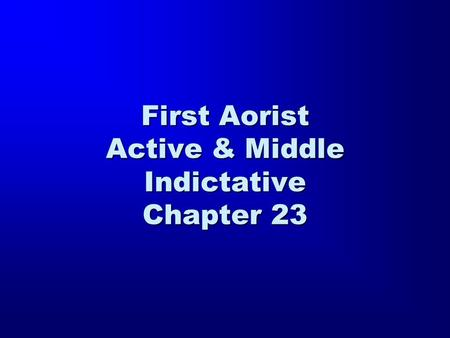 First Aorist Active & Middle Indictative Chapter 23.