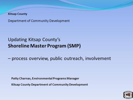 Kitsap County Department of Community Development Updating Kitsap County's Shoreline Master Program (SMP) – process overview, public outreach, involvement.