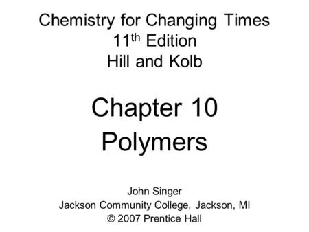 Chemistry for Changing Times 11 th Edition Hill and Kolb Chapter 10 Polymers John Singer Jackson Community College, Jackson, MI © 2007 Prentice Hall.