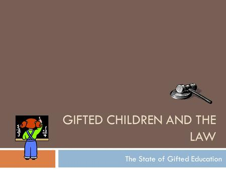 GIFTED CHILDREN AND THE LAW The State of Gifted Education.