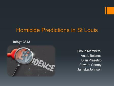 Homicide Predictions in St Louis InfSys 3843 Group Members: Ana L Bolanos Dian Prasetyo Edward Conrey Jameka Johnson.