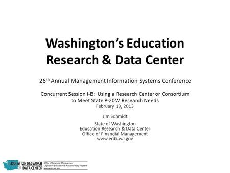Washington's Education Research & Data Center 26 th Annual Management Information Systems Conference Concurrent Session I-B: Using a Research Center or.