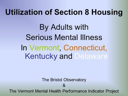 Utilization of Section 8 Housing By Adults with Serious Mental Illness In Vermont, Connecticut, Kentucky and Delaware The Bristol Observatory & The Vermont.