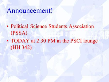 Announcement! Political Science Students Association (PSSA)Political Science Students Association (PSSA) TODAY at 2:30 PM in the PSCI lounge (HH 342)TODAY.
