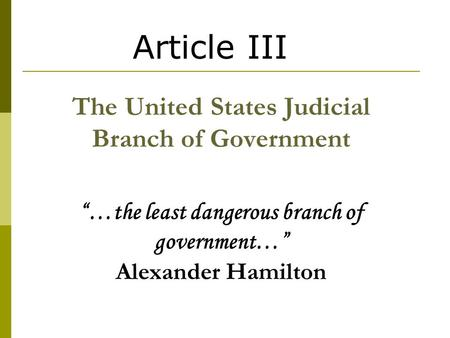 "Article III The United States Judicial Branch of Government ""…the least dangerous branch of government…"" Alexander Hamilton."