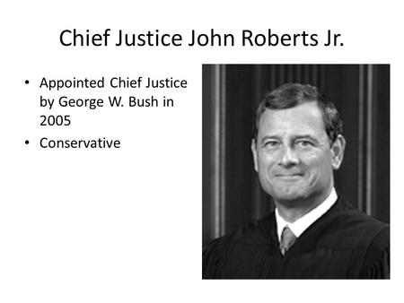 Chief Justice John Roberts Jr. Appointed Chief Justice by George W. Bush in 2005 Conservative.