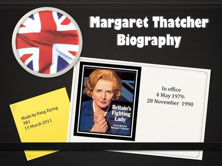 Margaret Thatcher Biography Made by Fang Ziying 3B1 15 March 2011 In office 4 May 1979- 28 November 1990.