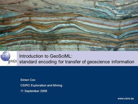 Www.csiro.au Introduction to GeoSciML: standard encoding for transfer of geoscience information Simon Cox CSIRO Exploration and Mining 11 September 2006.