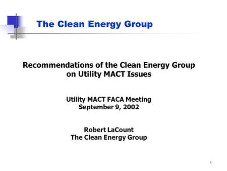 1 Recommendations of the Clean Energy Group on Utility MACT Issues Utility MACT FACA Meeting September 9, 2002 Robert LaCount The Clean Energy Group The.