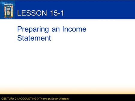 CENTURY 21 ACCOUNTING © Thomson/South-Western LESSON 15-1 Preparing an Income Statement.
