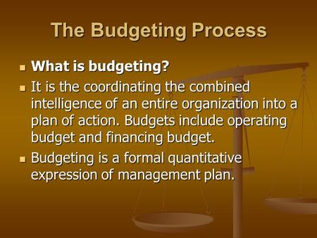The Budgeting Process What is budgeting? What is budgeting? It is the coordinating the combined intelligence of an entire organization into a plan of action.