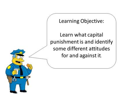 Learning Objective: Learn what capital punishment is and identify some different attitudes for and against it.
