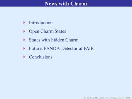 H. Koch, L.M.U. and T.U. Munich, Dec. 15, 2005 News with Charm  Introduction  Open Charm States  States with hidden Charm  Future: PANDA-Detector at.