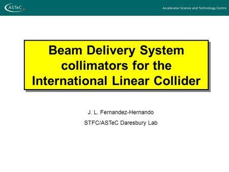 Beam Delivery System collimators for the International Linear Collider J. L. Fernandez-Hernando STFC/ASTeC Daresbury Lab.