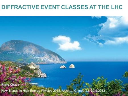 DIFFRACTIVE EVENT CLASSES AT THE LHC New Trends in High Energy Physics 2013, Alushta, Crimea 23.-29.9.2013 Risto Orava.
