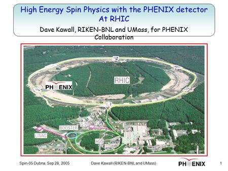 Spin-05 Dubna, Sep 28, 20051Dave Kawall (RIKEN-BNL and UMass) Title High Energy Spin Physics with the PHENIX detector At RHIC Dave Kawall, RIKEN-BNL and.