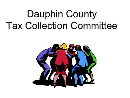 Dauphin County Tax Collection Committee. New Government Entity – TCC Dauphin County TCC is new government entity Requires immediate school district and.