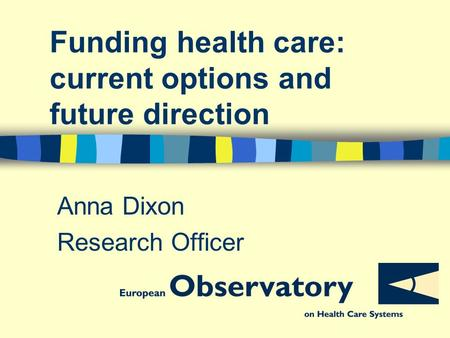 Funding health care: current options and future direction Anna Dixon Research Officer.