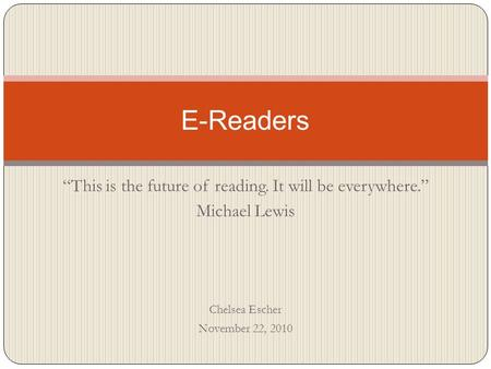 """This is the future of reading. It will be everywhere."" Michael Lewis Chelsea Escher November 22, 2010 E-Readers."