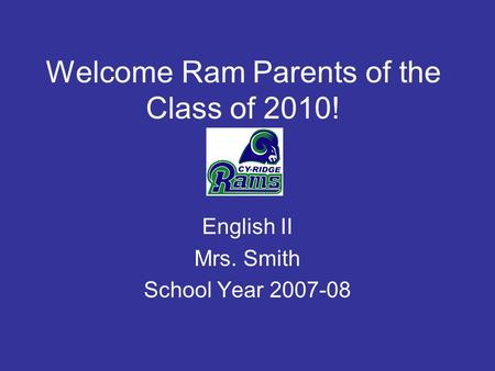 Welcome Ram Parents of the Class of 2010! English II Mrs. Smith School Year 2007-08.