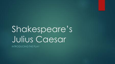 Shakespeare's Julius Caesar INTRODUCING THE PLAY.