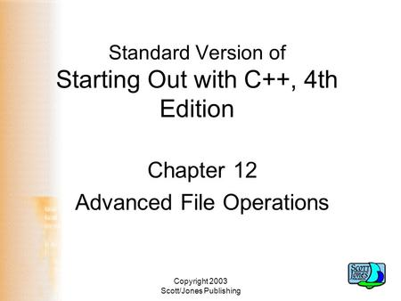 Copyright 2003 Scott/Jones Publishing Standard Version of Starting Out with C++, 4th Edition Chapter 12 Advanced File Operations.