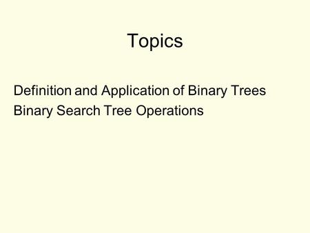Topics Definition and Application of Binary Trees Binary Search Tree Operations.