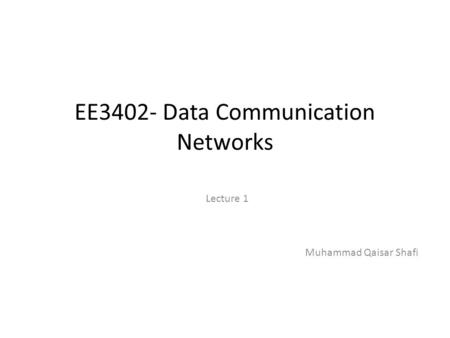 EE3402- Data Communication Networks Lecture 1 Muhammad Qaisar Shafi.