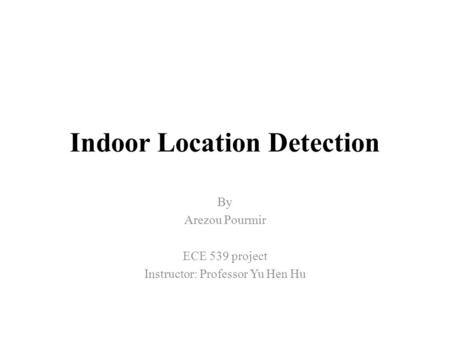 Indoor Location Detection By Arezou Pourmir ECE 539 project Instructor: Professor Yu Hen Hu.