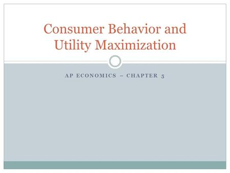 AP ECONOMICS – CHAPTER 5 Consumer Behavior and Utility Maximization.