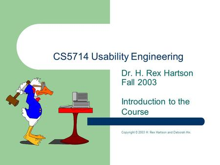Dr. H. Rex Hartson Fall 2003 Introduction to the Course Copyright © 2003 H. Rex Hartson and Deborah Hix. CS5714 Usability Engineering.