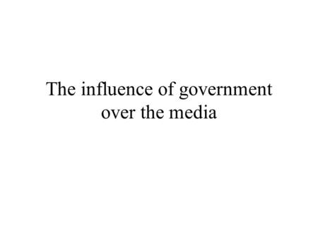The influence of government over the media. Government officials have a number of ways to influence media content The media are dependent upon officials.