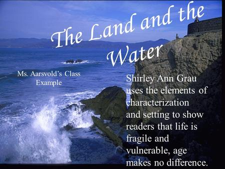 The Land and the Water Shirley Ann Grau uses the elements of characterization and setting to show readers that life is fragile and vulnerable, age makes.