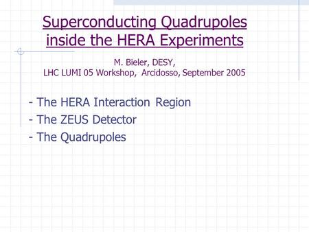 Superconducting Quadrupoles inside the HERA Experiments M. Bieler, DESY, LHC LUMI 05 Workshop, Arcidosso, September 2005 - The HERA Interaction Region.