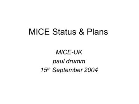 MICE Status & Plans MICE-UK paul drumm 15 th September 2004.