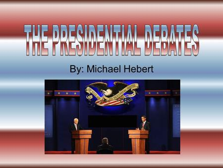 By: Michael Hebert. I think that they should have more television programs on the presidential debates shown to the first time voters. So they can vote.