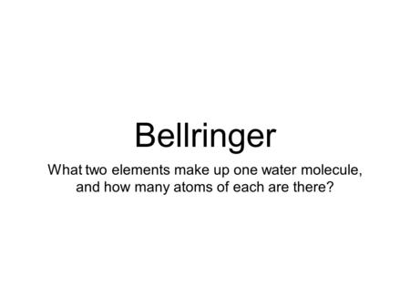 Bellringer What two elements make up one water molecule, and how many atoms of each are there?