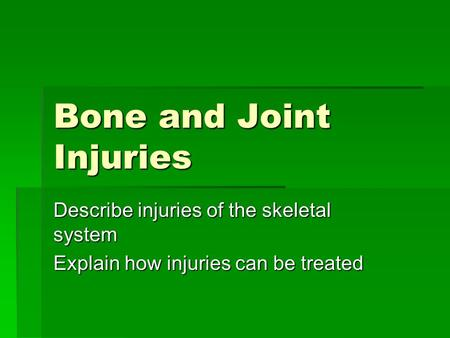 Bone and Joint Injuries Describe injuries of the skeletal system Explain how injuries can be treated.