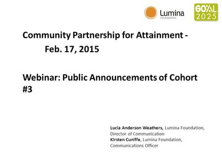 Community Partnership for Attainment - Feb. 17, 2015 Webinar: Public Announcements of Cohort #3 Lucia Anderson Weathers, Lumina Foundation, Director of.
