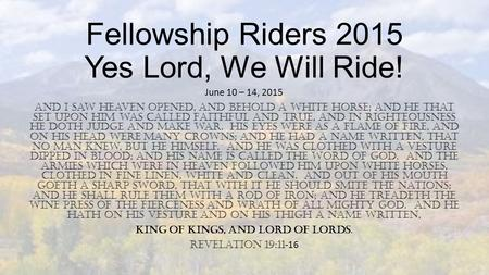 Fellowship Riders 2015 Yes Lord, We Will Ride! June 10 – 14, 2015 And I saw Heaven opened, and behold a white horse; and He that set upon him was called.