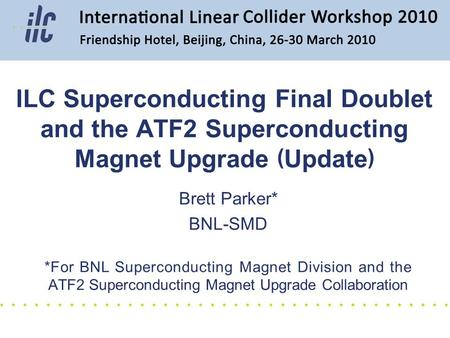 Brett Parker* BNL-SMD *For BNL Superconducting Magnet Division and the ATF2 Superconducting Magnet Upgrade Collaboration ILC Superconducting Final Doublet.