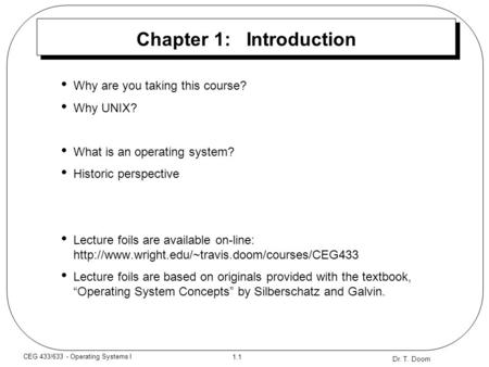 Dr. T. Doom 1.1 CEG 433/633 - Operating Systems I Chapter 1: Introduction Why are you taking this course? Why UNIX? What is an operating system? Historic.