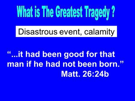 """...it had been good for that man if he had not been born."" Matt. 26:24b Disastrous event, calamity."